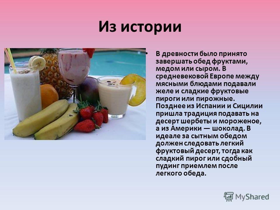 Из истории В древности было принято завершать обед фруктами, медом или сыром. В средневековой Европе между мясными блюдами подавали желе и сладкие фруктовые пироги или пирожные. Позднее из Испании и Сицилии пришла традиция подавать на десерт шербеты
