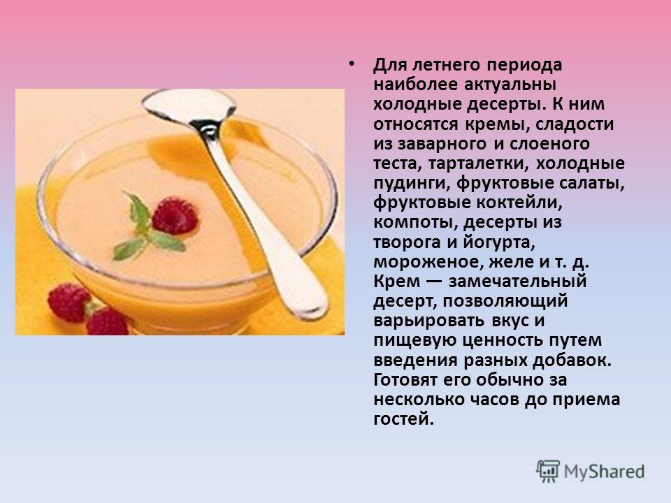 Для летнего периода наиболее актуальны холодные десерты. К ним относятся кремы, сладости из заварного и слоеного теста, тарталетки, холодные пудинги, фруктовые салаты, фруктовые коктейли, компоты, десерты из творога и йогурта, мороженое, желе и т. д.