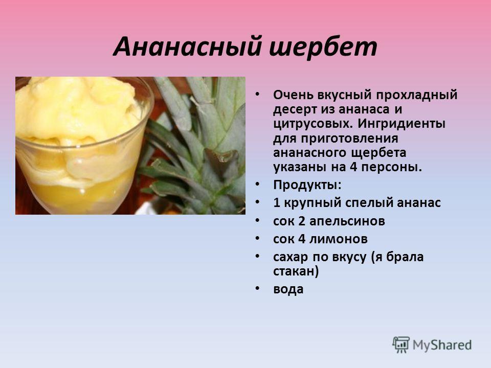 Ананасный шеpбет Очень вкусный прохладный десерт из ананаса и цитрусовых. Ингридиенты для приготовления ананасного щербета указаны на 4 персоны. Продукты: 1 крупный спелый ананас сок 2 апельсинов сок 4 лимонов сахар по вкусу (я брала стакан) вода