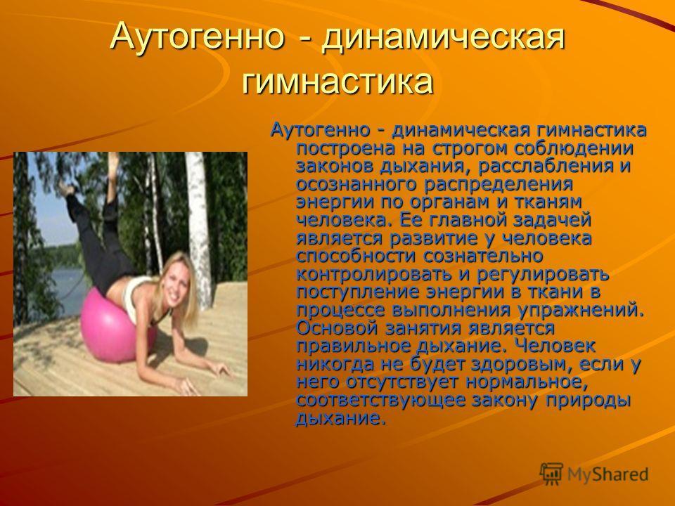 Аутогенно - динамическая гимнастика Аутогенно - динамическая гимнастика построена на строгом соблюдении законов дыхания, расслабления и осознанного распределения энергии по органам и тканям человека. Ее главной задачей является развитие у человека сп