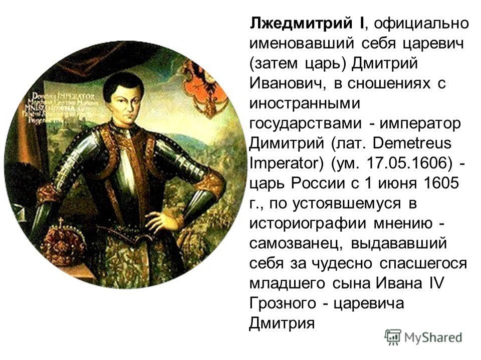 Лжедмитрий I, официально именовавший себя царевич (затем царь) Дмитрий Иванович, в сношениях с иностранными государствами - император Димитрий (лат. Demetreus Imperator) (ум. 17.05.1606) - царь России с 1 июня 1605 г., по устоявшемуся в историографии