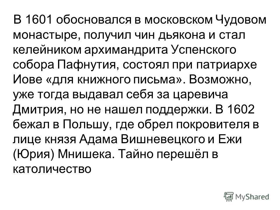 В 1601 обосновался в московском Чудовом монастыре, получил чин дьякона и стал келейником архимандрита Успенского собора Пафнутия, состоял при патриархе Иове «для книжного письма». Возможно, уже тогда выдавал себя за царевича Дмитрия, но не нашел подд