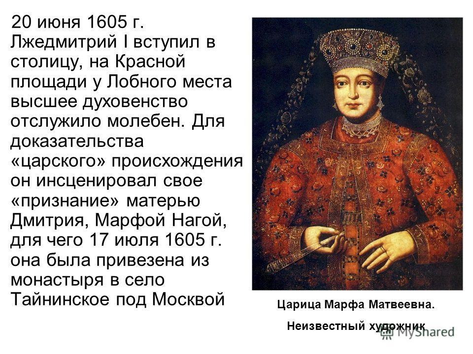 20 июня 1605 г. Лжедмитрий I вступил в столицу, на Красной площади у Лобного места высшее духовенство отслужило молебен. Для доказательства «царского» происхождения он инсценировал свое «признание» матерью Дмитрия, Марфой Нагой, для чего 17 июля 1605