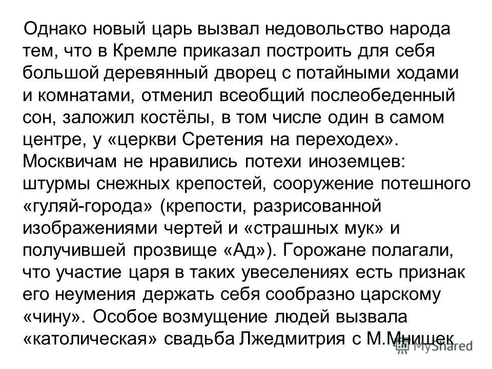 Однако новый царь вызвал недовольство народа тем, что в Кремле приказал построить для себя большой деревянный дворец с потайными ходами и комнатами, отменил всеобщий послеобеденный сон, заложил костёлы, в том числе один в самом центре, у «церкви Срет