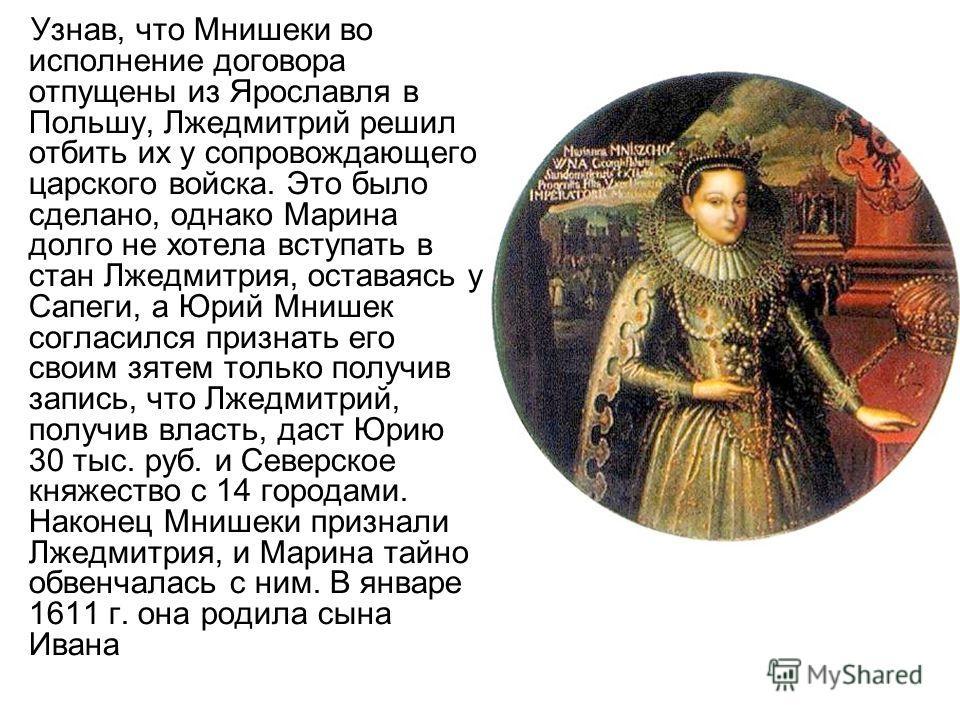 Узнав, что Мнишеки во исполнение договора отпущены из Ярославля в Польшу, Лжедмитрий решил отбить их у сопровождающего царского войска. Это было сделано, однако Марина долго не хотела вступать в стан Лжедмитрия, оставаясь у Сапеги, а Юрий Мнишек согл