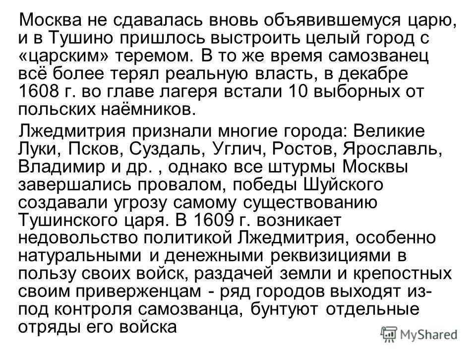 Москва не сдавалась вновь объявившемуся царю, и в Тушино пришлось выстроить целый город с «царским» теремом. В то же время самозванец всё более терял реальную власть, в декабре 1608 г. во главе лагеря встали 10 выборных от польских наёмников. Лжедмит