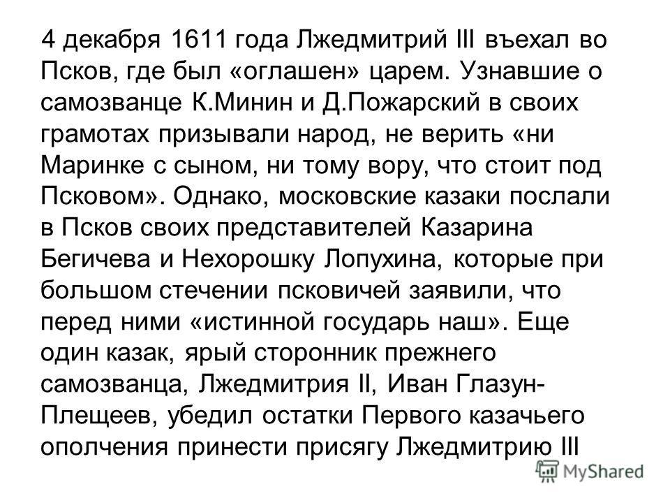 4 декабря 1611 года Лжедмитрий III въехал во Псков, где был «оглашен» царем. Узнавшие о самозванце К.Минин и Д.Пожарский в своих грамотах призывали народ, не верить «ни Маринке с сыном, ни тому вору, что стоит под Псковом». Однако, московские казаки