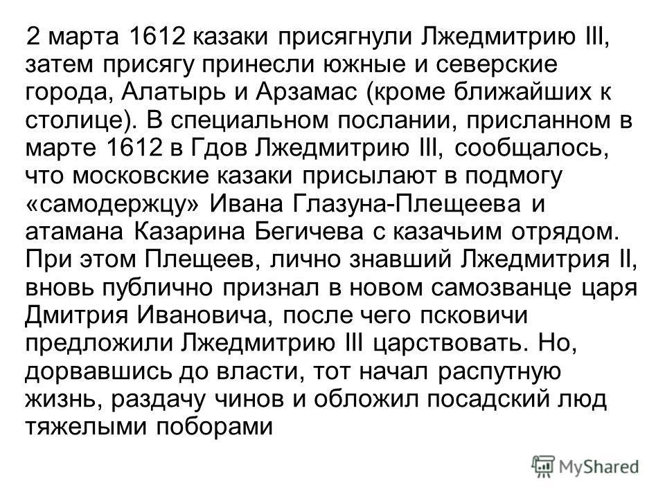 2 марта 1612 казаки присягнули Лжедмитрию III, затем присягу принесли южные и северские города, Алатырь и Арзамас (кроме ближайших к столице). В специальном послании, присланном в марте 1612 в Гдов Лжедмитрию III, сообщалось, что московские казаки пр