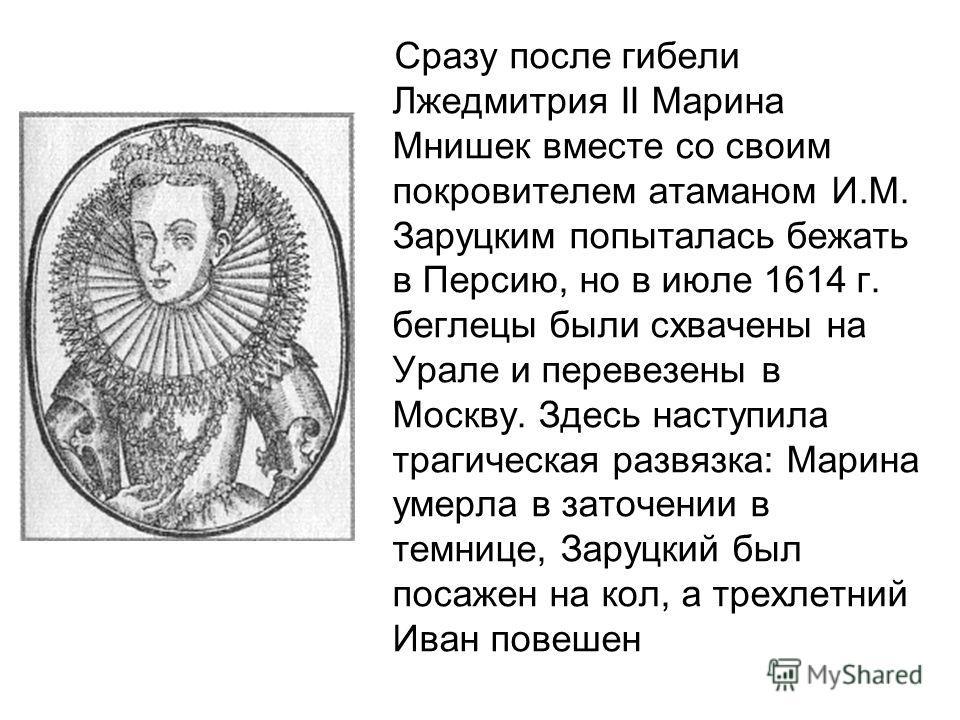 Сразу после гибели Лжедмитрия II Марина Мнишек вместе со своим покровителем атаманом И.М. Заруцким попыталась бежать в Персию, но в июле 1614 г. беглецы были схвачены на Урале и перевезены в Москву. Здесь наступила трагическая развязка: Марина умерла