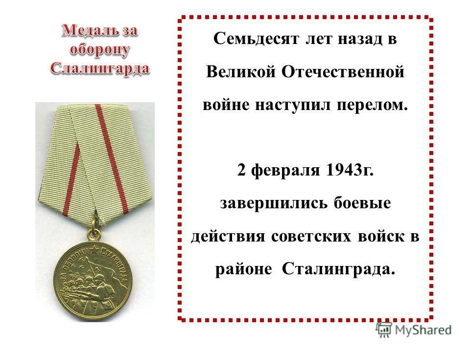 Семьдесят лет назад в Великой Отечественной войне наступил перелом. 2 февраля 1943г. завершились боевые действия советских войск в районе Сталинграда.