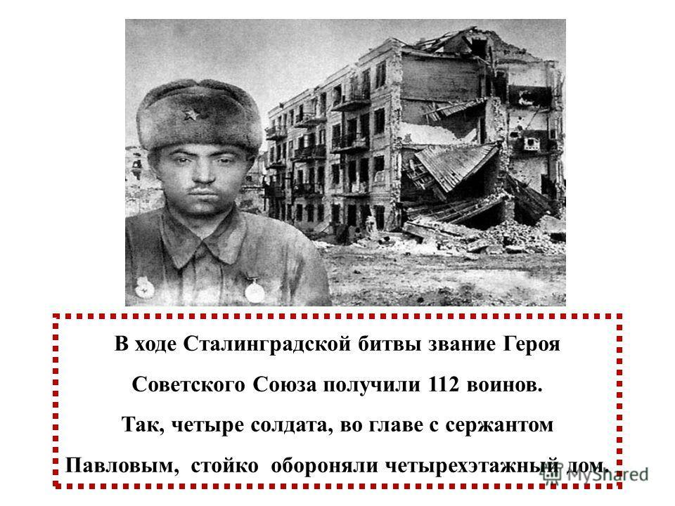 В ходе Сталинградской битвы звание Героя Советского Союза получили 112 воинов. Так, четыре солдата, во главе с сержантом Павловым, стойко обороняли четырехэтажный дом.