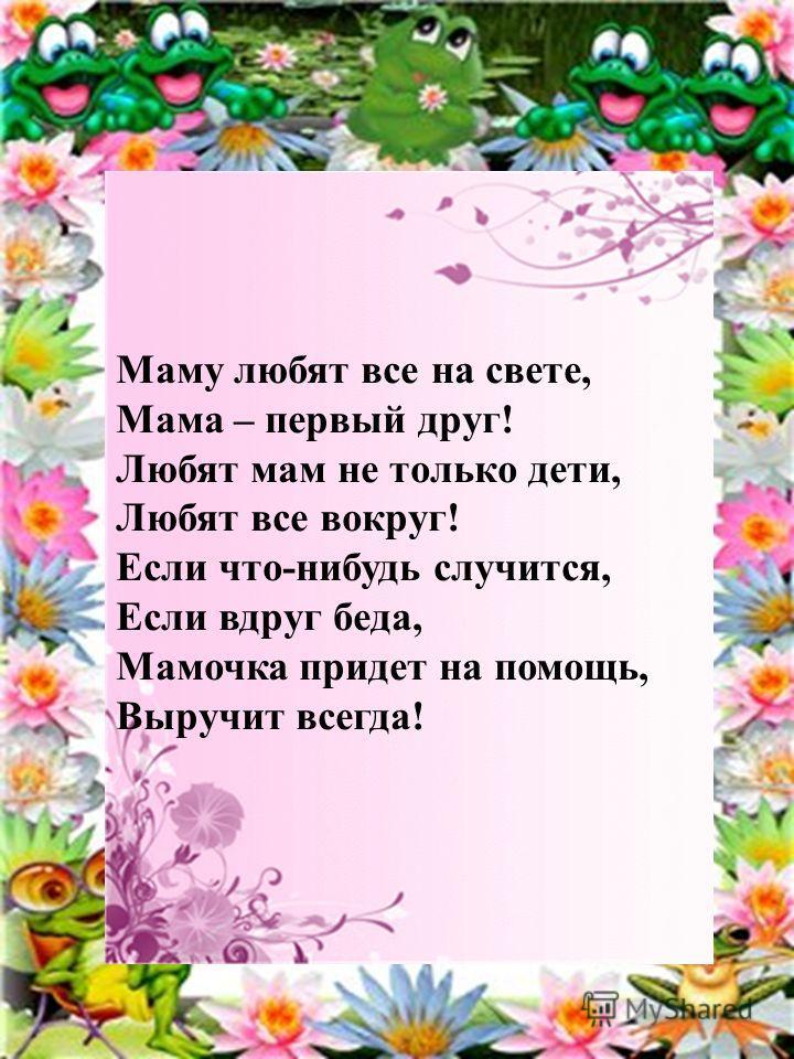 Маму любят все на свете, Мама – первый друг! Любят мам не только дети, Любят все вокруг! Если что-нибудь случится, Если вдруг беда, Мамочка придет на помощь, Выручит всегда!