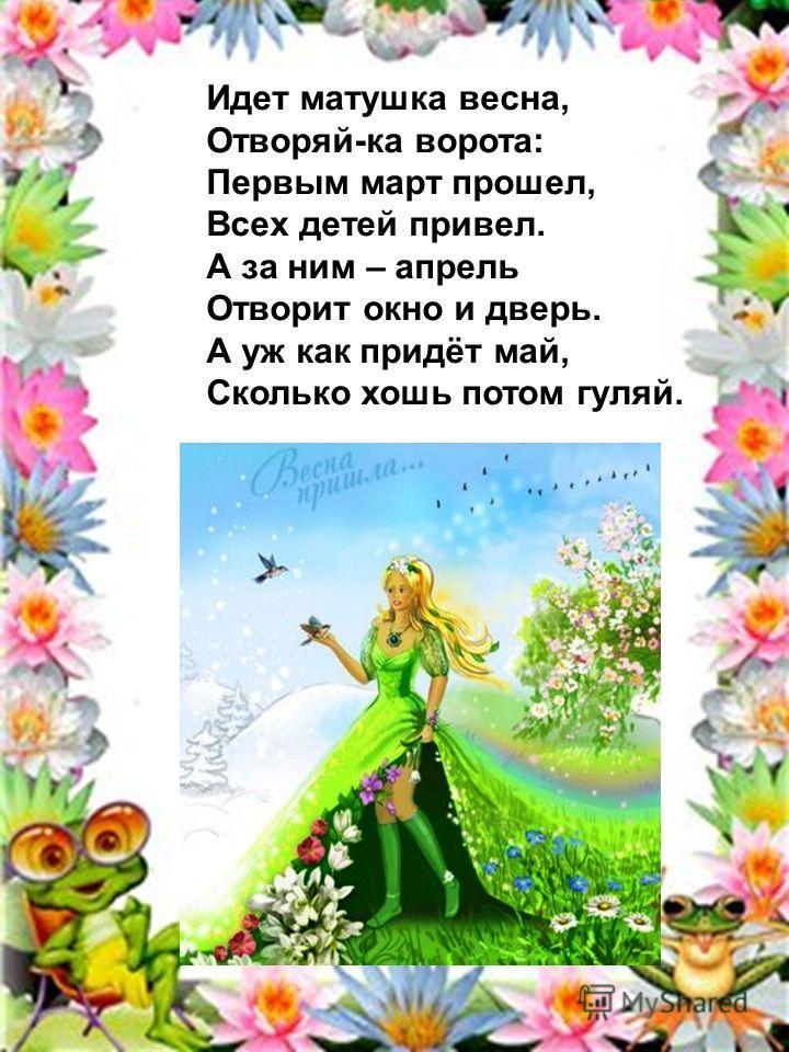 Идет матушка весна, Отворяй-ка ворота: Первым март прошел, Всех детей привел. А за ним – апрель Отворит окно и дверь. А уж как придёт май, Сколько хошь потом гуляй.