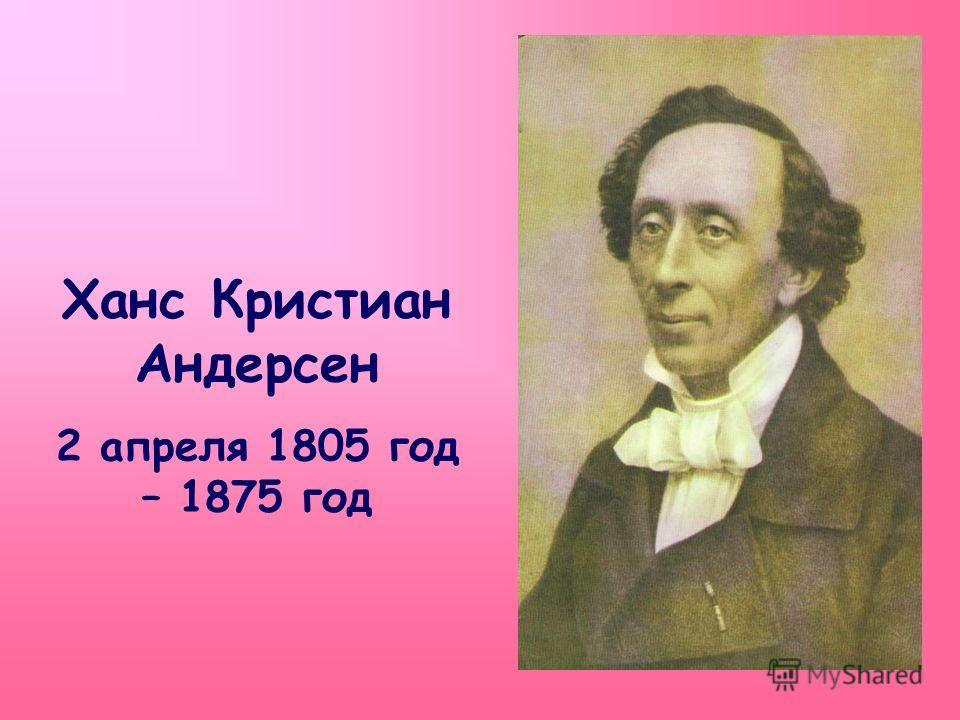 Ханс Кристиан Андерсен 2 апреля 1805 год – 1875 год