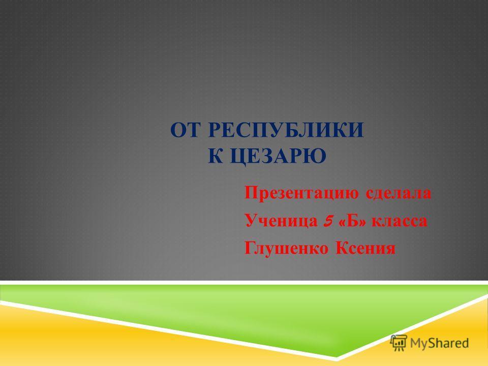 ОТ РЕСПУБЛИКИ К ЦЕЗАРЮ Презентацию сделала Ученица 5 « Б » класса Глушенко Ксения
