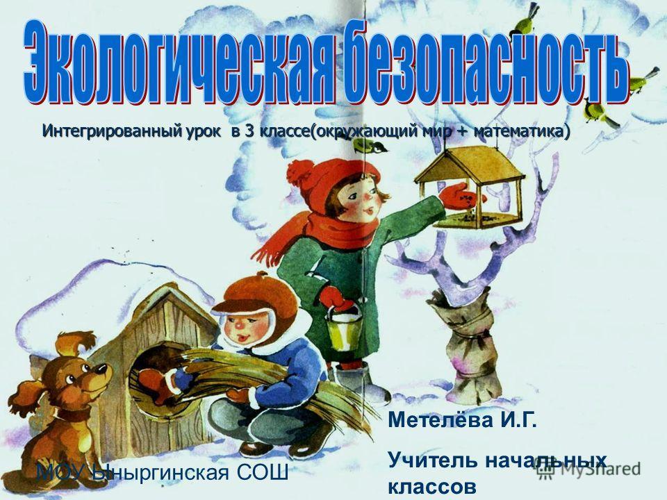 Интегрированный урок в 3 классе(окружающий мир + математика) Метелёва И.Г. Учитель начальных классов МОУ Ыныргинская СОШ