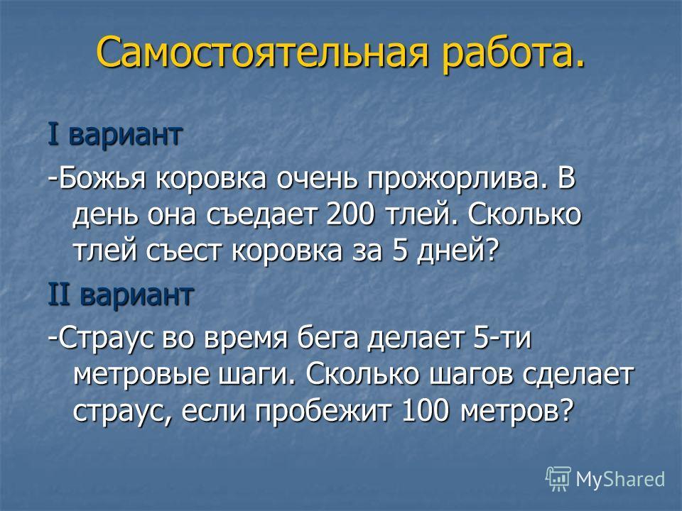 Самостоятельная работа. I вариант -Божья коровка очень прожорлива. В день она съедает 200 тлей. Сколько тлей съест коровка за 5 дней? II вариант -Страус во время бега делает 5-ти метровые шаги. Сколько шагов сделает страус, если пробежит 100 метров?