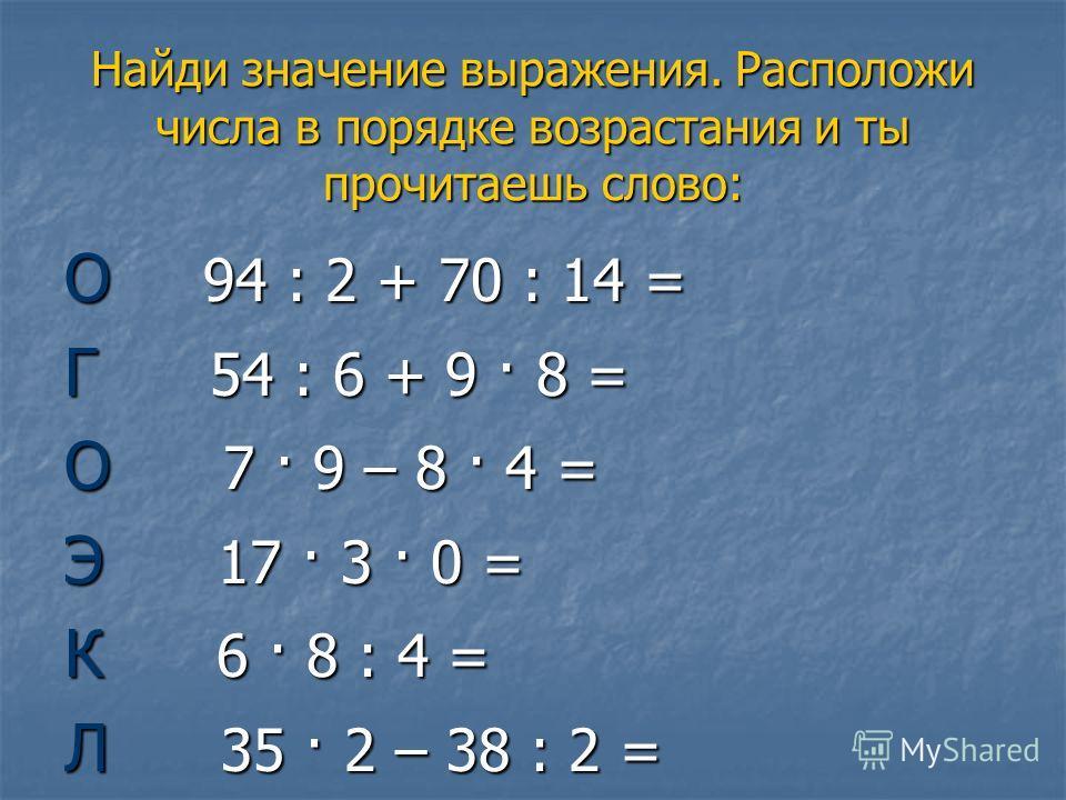 Найди значение выражения. Расположи числа в порядке возрастания и ты прочитаешь слово: О 94 : 2 + 70 : 14 = Г 54 : 6 + 9 · 8 = О 7 · 9 – 8 · 4 = Э 17 · 3 · 0 = К 6 · 8 : 4 = Л 35 · 2 – 38 : 2 =
