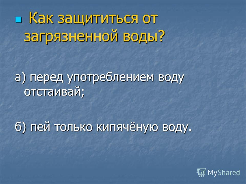 Как защититься от загрязненной воды? Как защититься от загрязненной воды? а) перед употреблением воду отстаивай; б) пей только кипячёную воду.