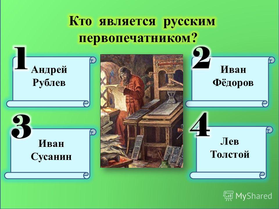 Андрей Рублев Иван Фёдоров Иван Сусанин Лев Толстой