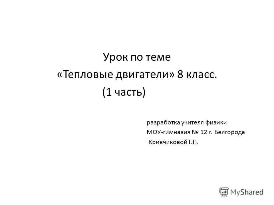 Урок по теме «Тепловые двигатели» 8 класс. (1 часть) разработка учителя физики МОУ-гимназия 12 г. Белгорода Кривчиковой Г.П.