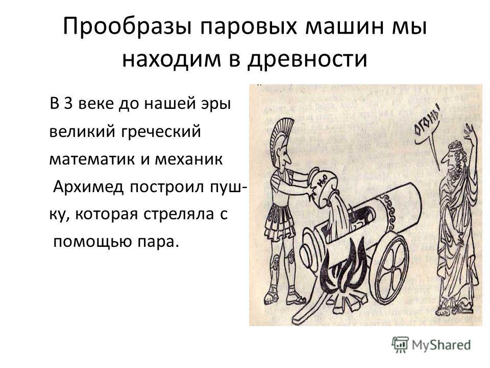 Прообразы паровых машин мы находим в древности В 3 веке до нашей эры великий греческий математик и механик Архимед построил пуш- ку, которая стреляла с помощью пара.
