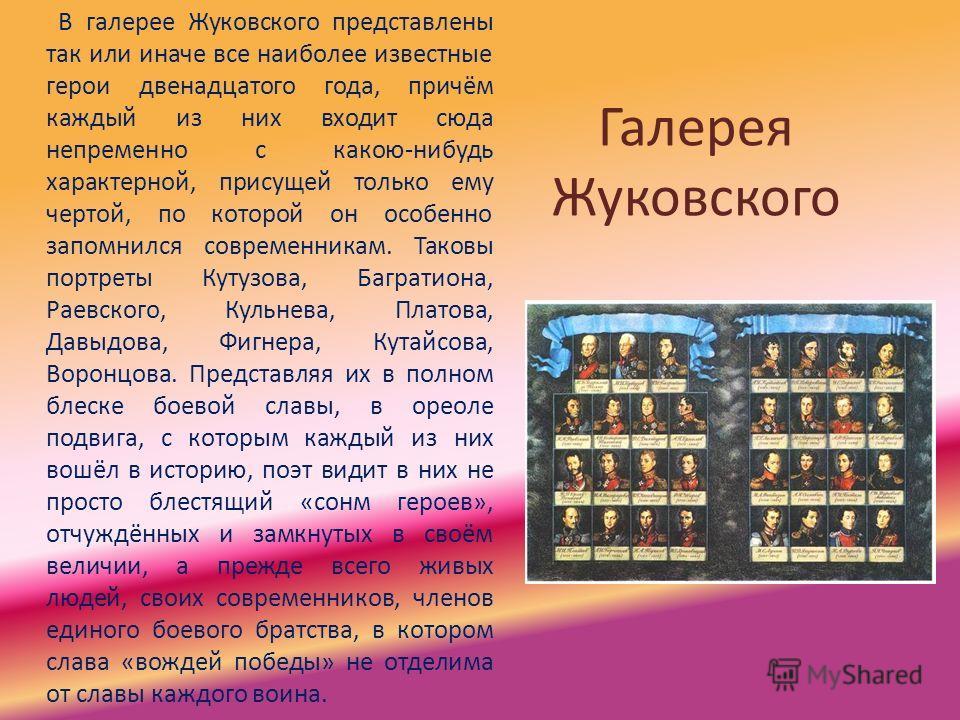 Галерея Жуковского В галерее Жуковского представлены так или иначе все наиболее известные герои двенадцатого года, причём каждый из них входит сюда непременно с какою-нибудь характерной, присущей только ему чертой, по которой он особенно запомнился с