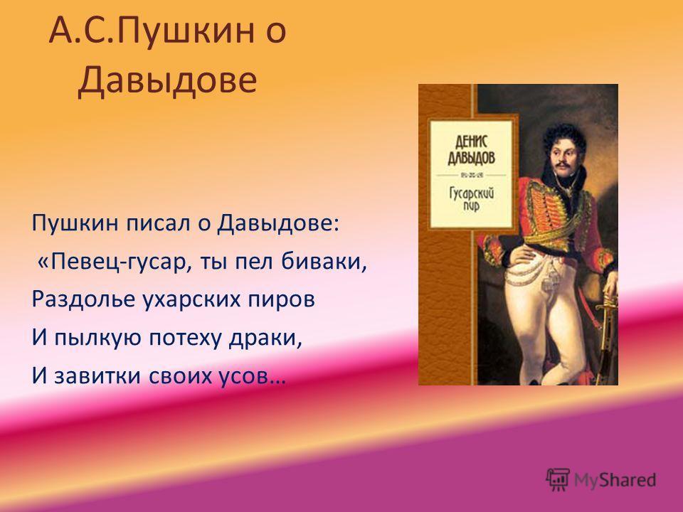 А.С.Пушкин о Давыдове Пушкин писал о Давыдове: «Певец-гусар, ты пел биваки, Раздолье ухарских пиров И пылкую потеху драки, И завитки своих усов…