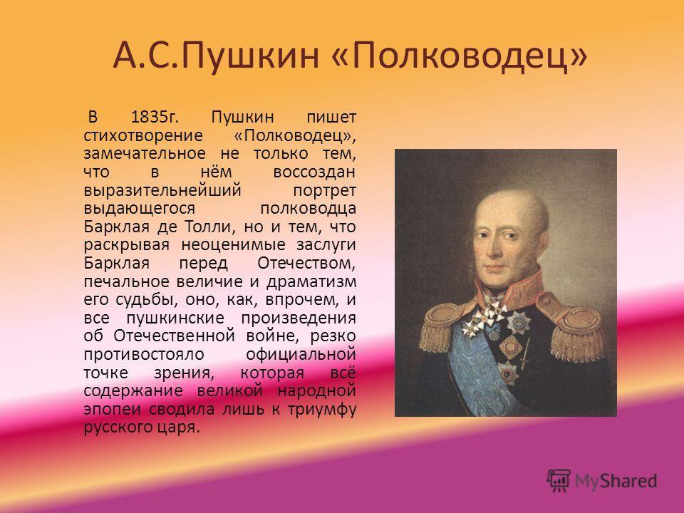А.С.Пушкин «Полководец» В 1835г. Пушкин пишет стихотворение «Полководец», замечательное не только тем, что в нём воссоздан выразительнейший портрет выдающегося полководца Барклая де Толли, но и тем, что раскрывая неоценимые заслуги Барклая перед Отеч