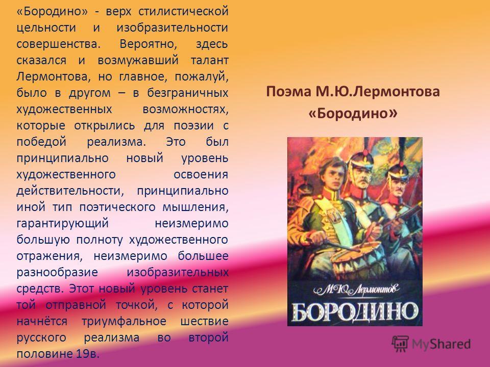 Поэма М.Ю.Лермонтова «Бородино » «Бородино» - верх стилистической цельности и изобразительности совершенства. Вероятно, здесь сказался и возмужавший талант Лермонтова, но главное, пожалуй, было в другом – в безграничных художественных возможностях, к
