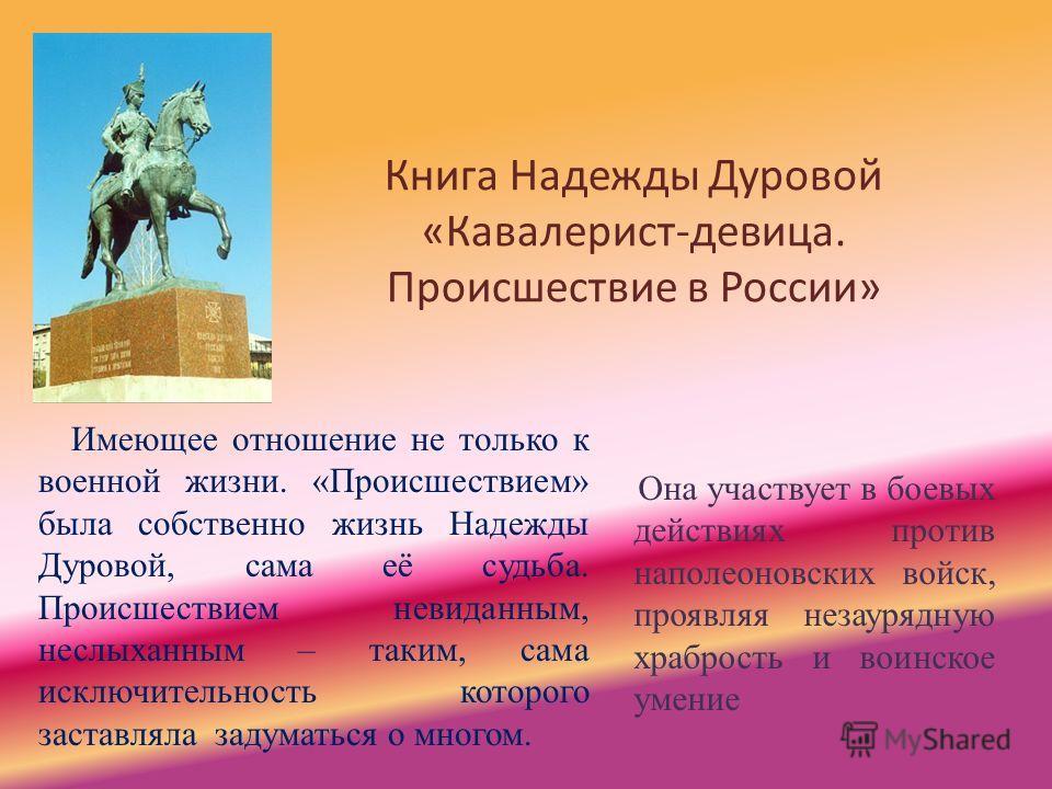 Книга Надежды Дуровой «Кавалерист-девица. Происшествие в России» Имеющее отношение не только к военной жизни. «Происшествием» была собственно жизнь Надежды Дуровой, сама её судьба. Происшествием невиданным, неслыханным – таким, сама исключительность