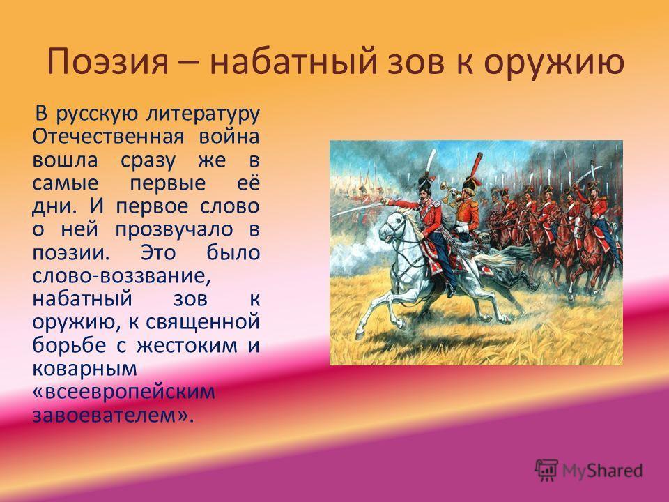 Поэзия – набатный зов к оружию В русскую литературу Отечественная война вошла сразу же в самые первые её дни. И первое слово о ней прозвучало в поэзии. Это было слово-воззвание, набатный зов к оружию, к священной борьбе с жестоким и коварным «всеевро