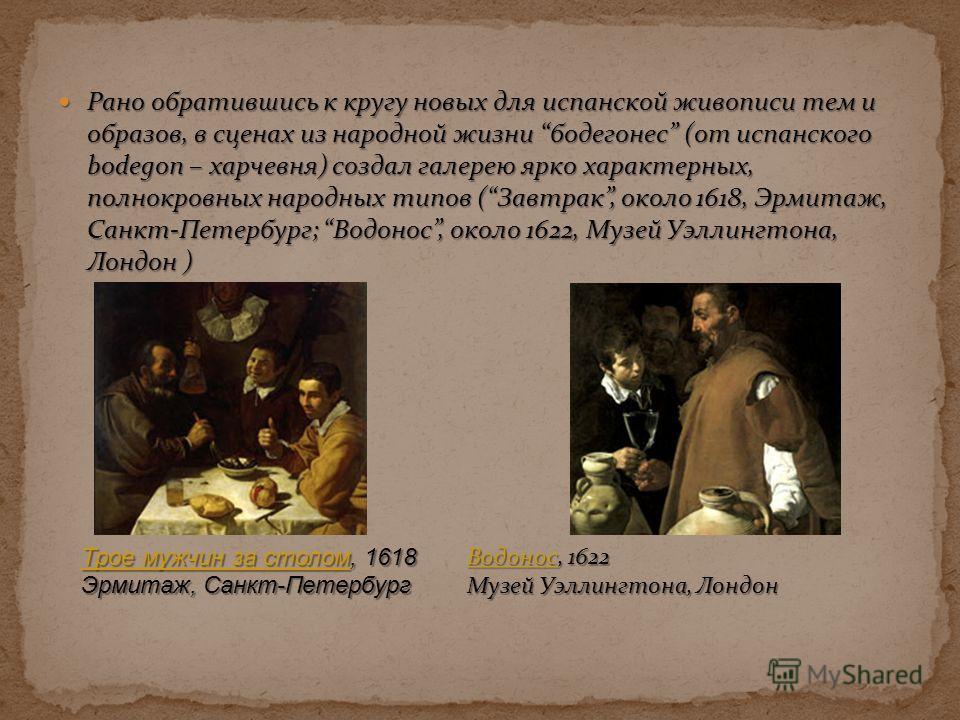 Рано обратившись к кругу новых для испанской живописи тем и образов, в сценах из народной жизни бодегонес (от испанского bodegon – харчевня) создал галерею ярко характерных, полнокровных народных типов (Завтрак, около 1618, Эрмитаж, Санкт-Петербург;