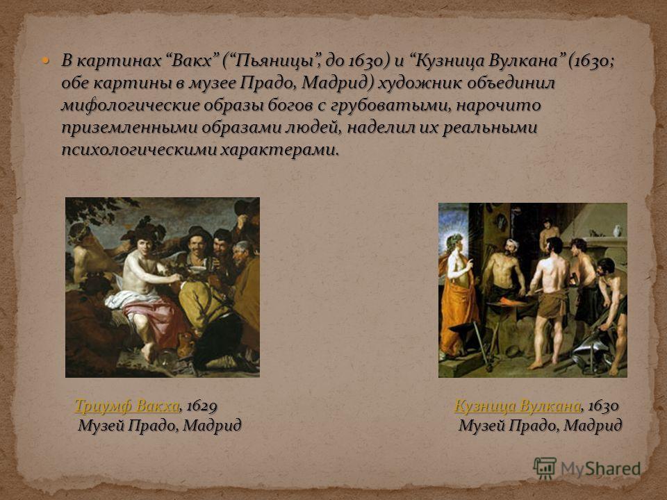 В картинах Вакх (Пьяницы, до 1630) и Кузница Вулкана (1630; обе картины в музее Прадо, Мадрид) художник объединил мифологические образы богов с грубоватыми, нарочито приземленными образами людей, наделил их реальными психологическими характерами. В к
