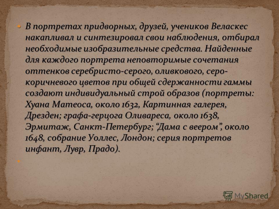 В портретах придворных, друзей, учеников Веласкес накапливал и синтезировал свои наблюдения, отбирал необходимые изобразительные средства. Найденные для каждого портрета неповторимые сочетания оттенков серебристо-серого, оливкового, серо- коричневого