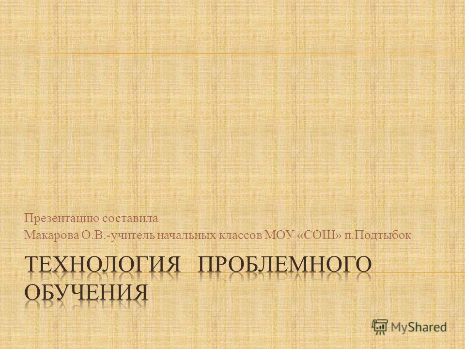 Презентацию составила Макарова О.В.-учитель начальных классов МОУ «СОШ» п.Подтыбок