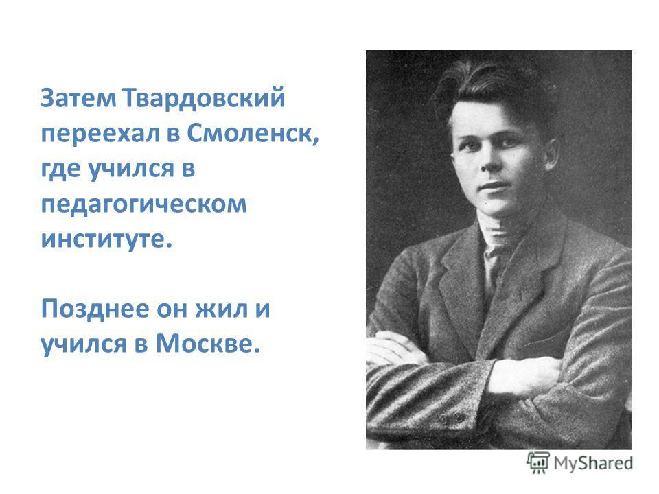 Затем Твардовский переехал в Смоленск, где учился в педагогическом институте. Позднее он жил и учился в Москве.