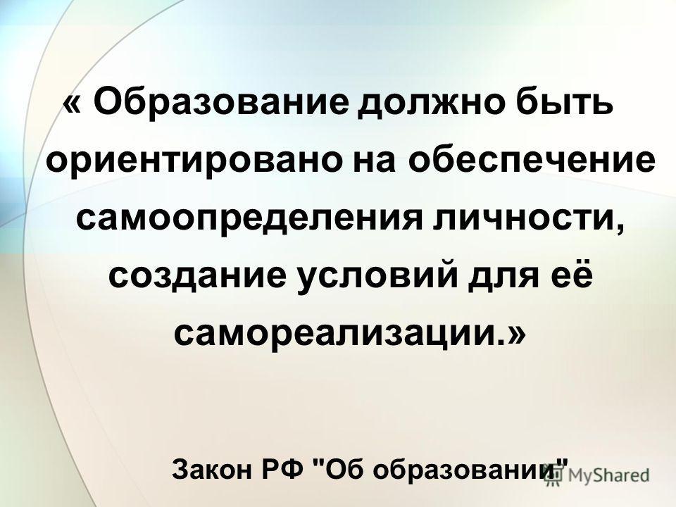 « Образование должно быть ориентировано на обеспечение самоопределения личности, создание условий для её самореализации.» Закон РФ Об образовании