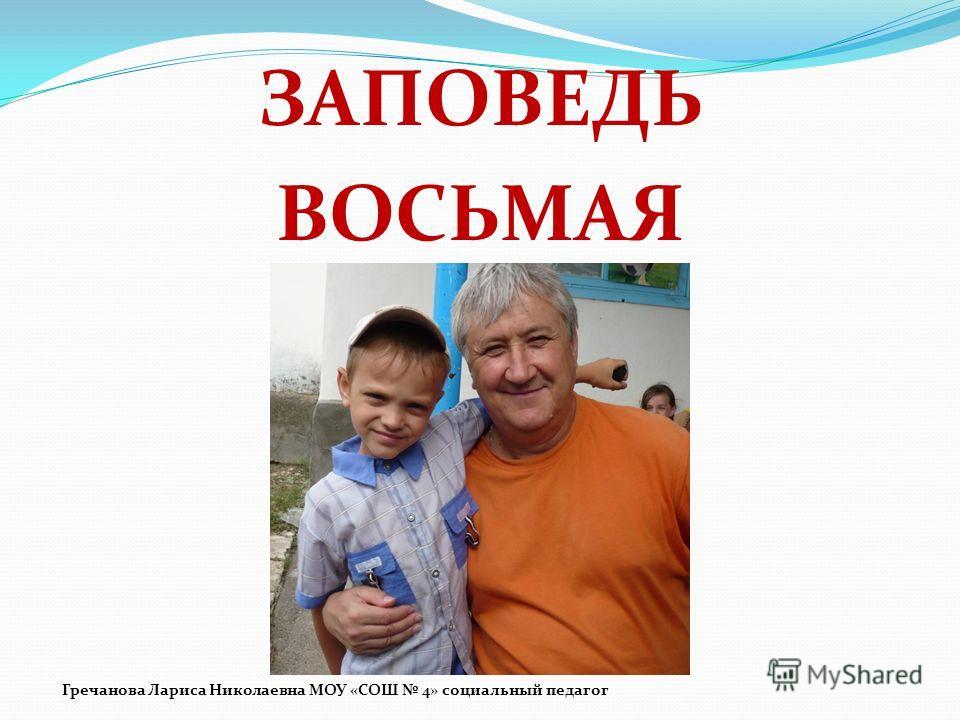 ЗАПОВЕДЬ ВОСЬМАЯ Гречанова Лариса Николаевна МОУ «СОШ 4» социальный педагог
