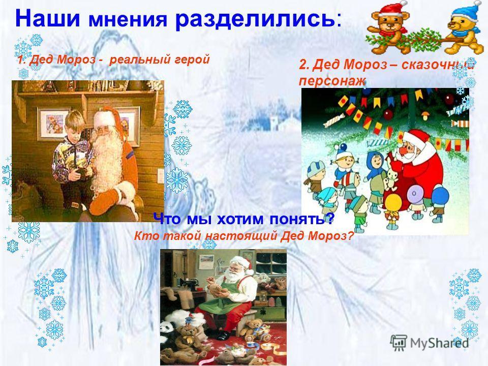 2. Дед Мороз – сказочный персонаж Наши мнения разделились: 1. Дед Мороз - реальный герой Что мы хотим понять? Кто такой настоящий Дед Мороз?