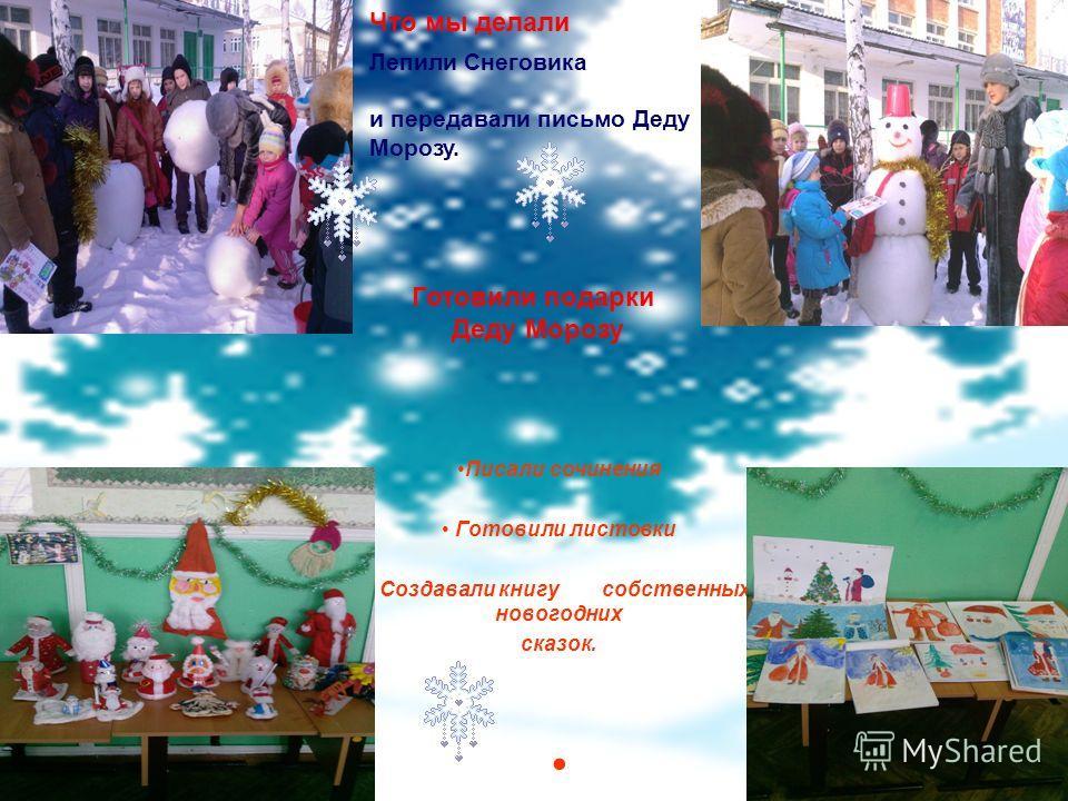 Писали сочинения Готовили листовки Создавали книгу собственных новогодних сказок. Что мы делали Лепили Снеговика и передавали письмо Деду Морозу. Готовили подарки Деду Морозу