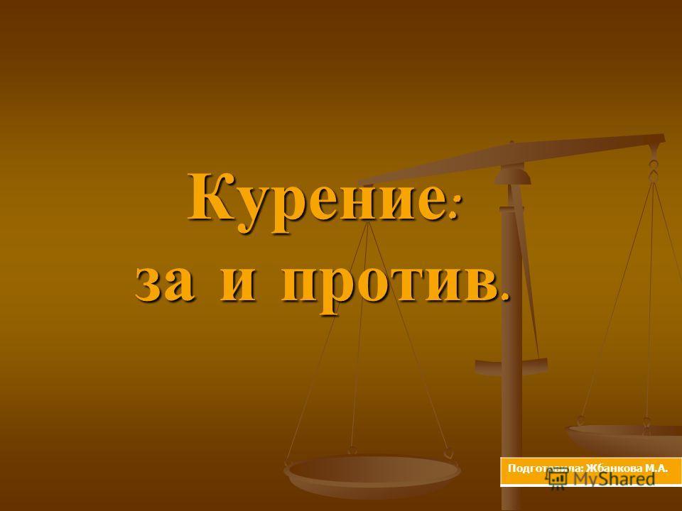 Курение : за и против. Подготовила: Жбанкова М.А.