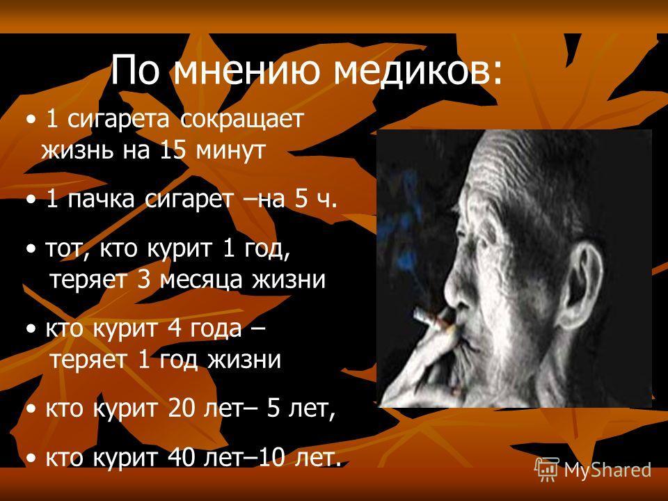 По мнению медиков: 1 сигарета сокращает жизнь на 15 минут 1 пачка сигарет –на 5 ч. тот, кто курит 1 год, теряет 3 месяца жизни кто курит 4 года – теряет 1 год жизни кто курит 20 лет– 5 лет, кто курит 40 лет–10 лет.