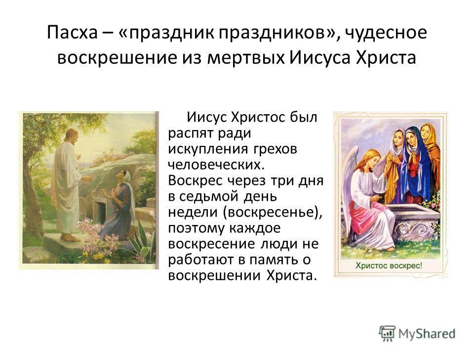 Пасха – «праздник праздников», чудесное воскрешение из мертвых Иисуса Христа Иисус Христос был распят ради искупления грехов человеческих. Воскрес через три дня в седьмой день недели (воскресенье), поэтому каждое воскресение люди не работают в память