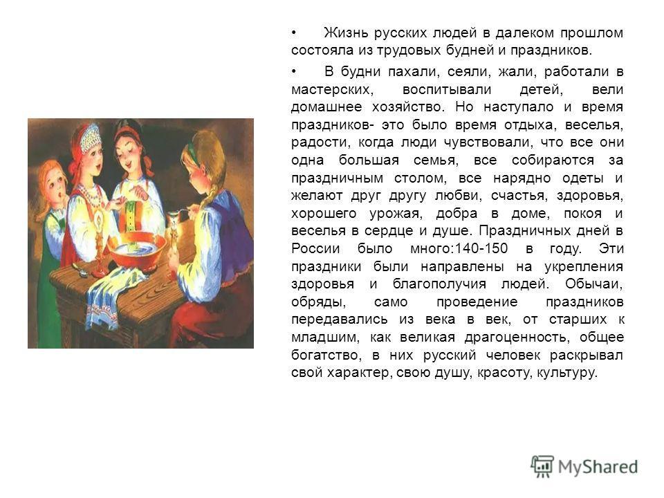 Жизнь русских людей в далеком прошлом состояла из трудовых будней и праздников. В будни пахали, сеяли, жали, работали в мастерских, воспитывали детей, вели домашнее хозяйство. Но наступало и время праздников- это было время отдыха, веселья, радости,