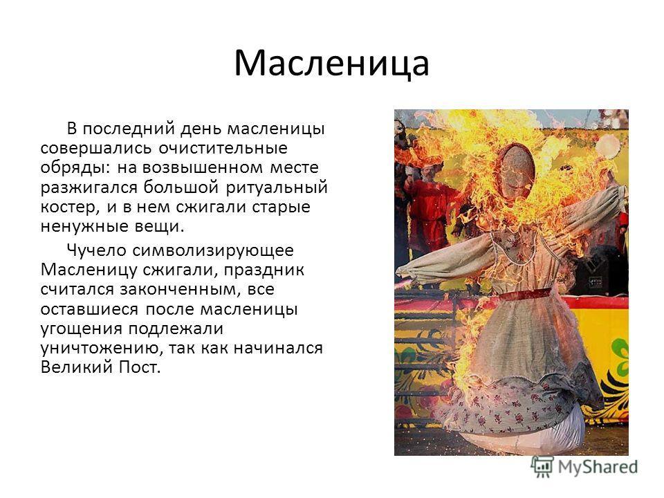 Масленица В последний день масленицы совершались очистительные обряды: на возвышенном месте разжигался большой ритуальный костер, и в нем сжигали старые ненужные вещи. Чучело символизирующее Масленицу сжигали, праздник считался законченным, все остав
