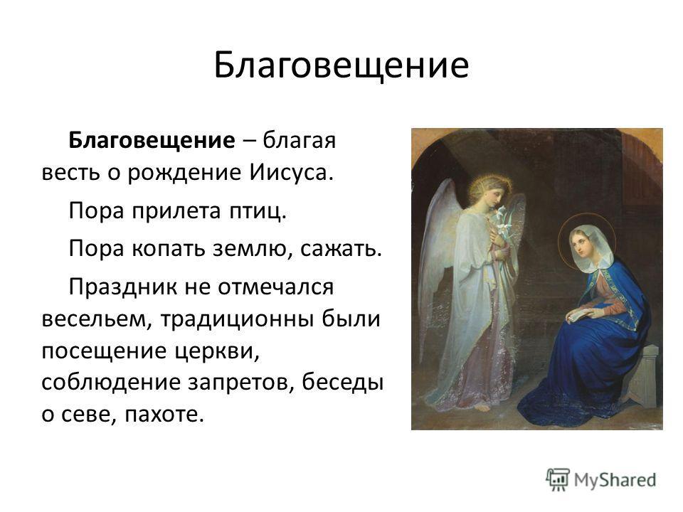 Благовещение Благовещение – благая весть о рождение Иисуса. Пора прилета птиц. Пора копать землю, сажать. Праздник не отмечался весельем, традиционны были посещение церкви, соблюдение запретов, беседы о севе, пахоте.