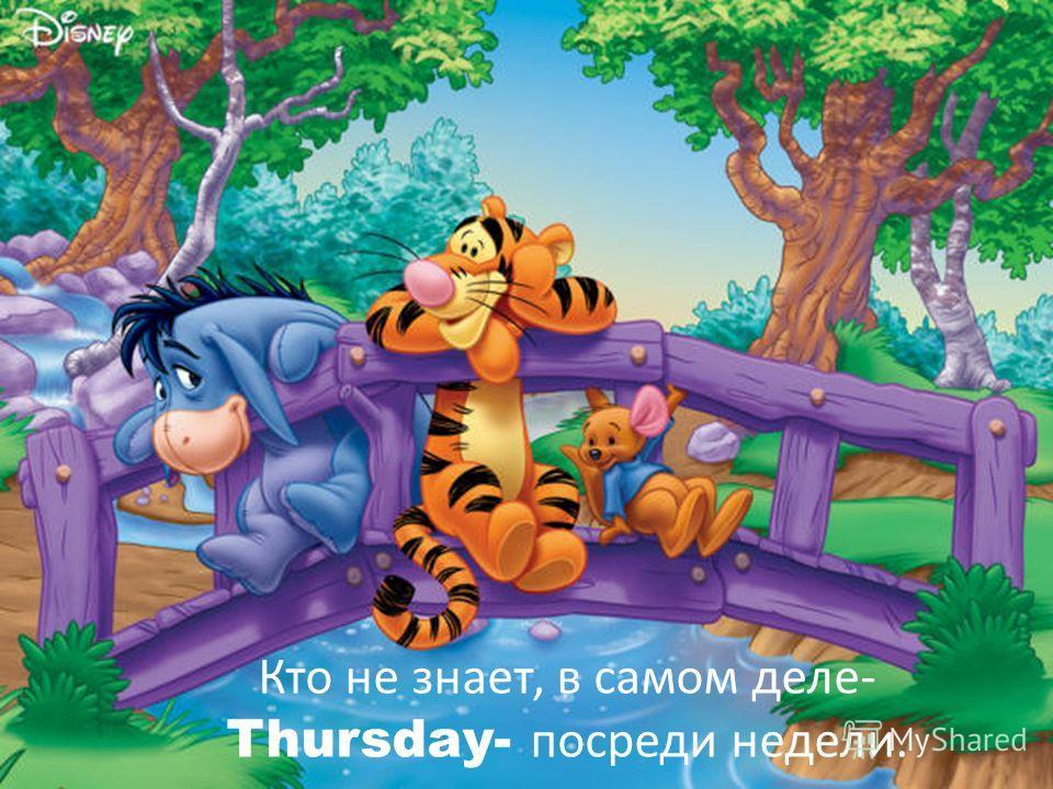 Кто не знает, в самом деле- Thursday- посреди недели.