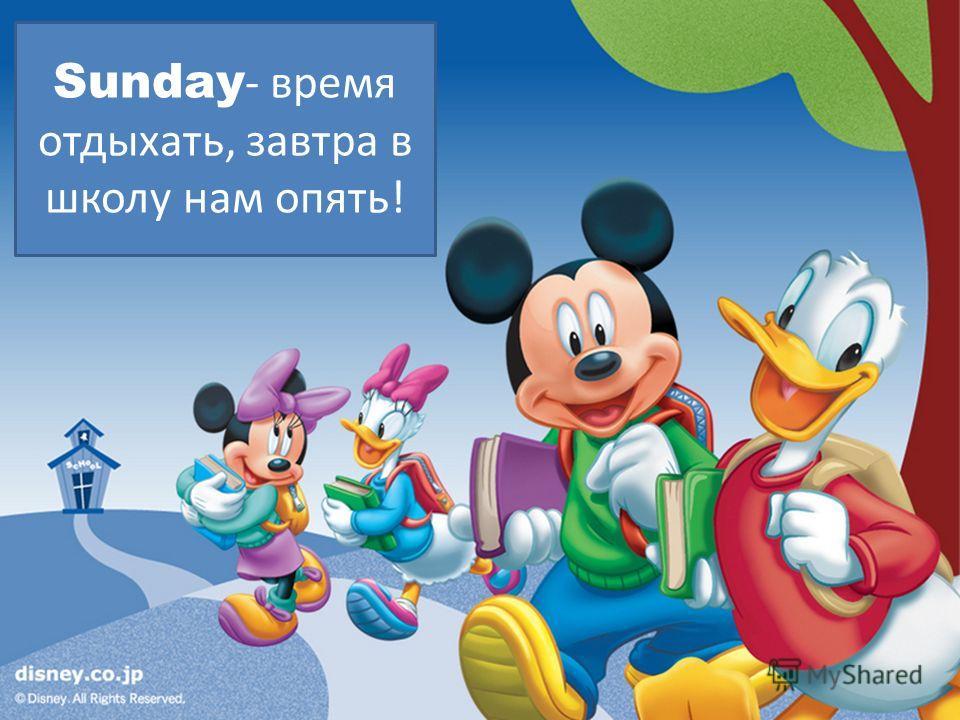 Sunday - время отдыхать, завтра в школу нам опять!