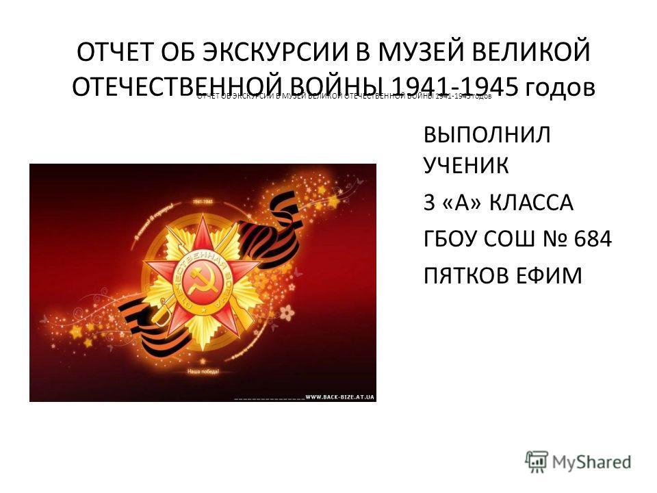 ОТЧЕТ ОБ ЭКСКУРСИИ В МУЗЕЙ ВЕЛИКОЙ ОТЕЧЕСТВЕННОЙ ВОЙНЫ 1941-1945 годов ВЫПОЛНИЛ УЧЕНИК 3 «А» КЛАССА ГБОУ СОШ 684 ПЯТКОВ ЕФИМ ОТЧЕТ ОБ ЭКСКУРСИИ В МУЗЕЙ ВЕЛИКОЙ ОТЕЧЕСТВЕННОЙ ВОЙНЫ 1941-1945 годов